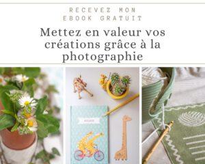 Recevez mon ebook gratuit : mettez en valeur vos créations grâce à la photographie